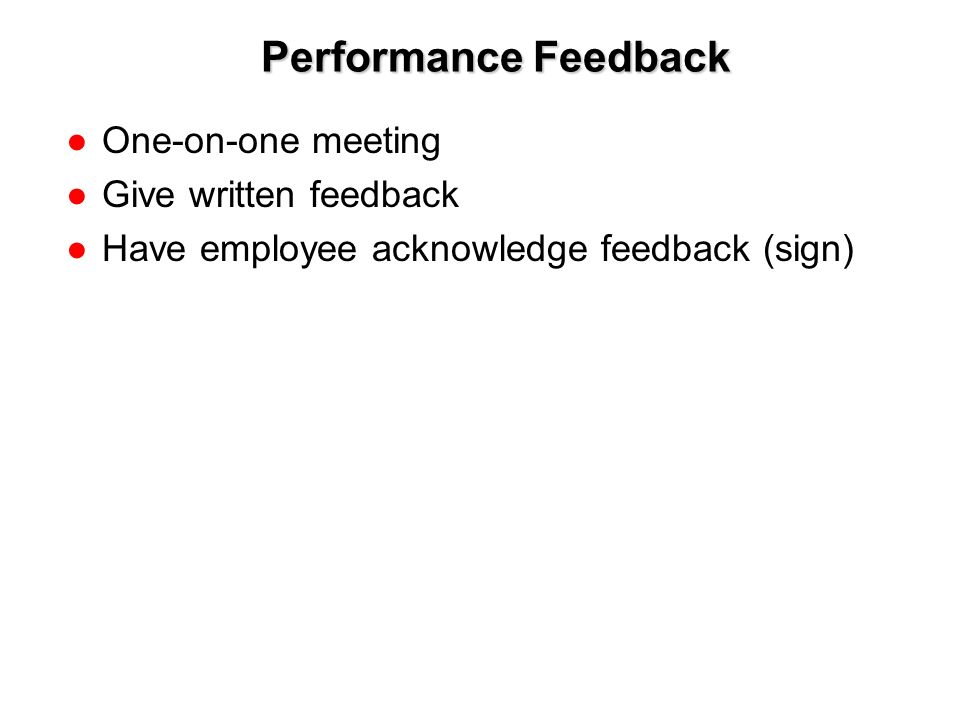 1-11 Performance Feedback ●One-on-one meeting ●Give written feedback ●Have employee acknowledge feedback (sign)