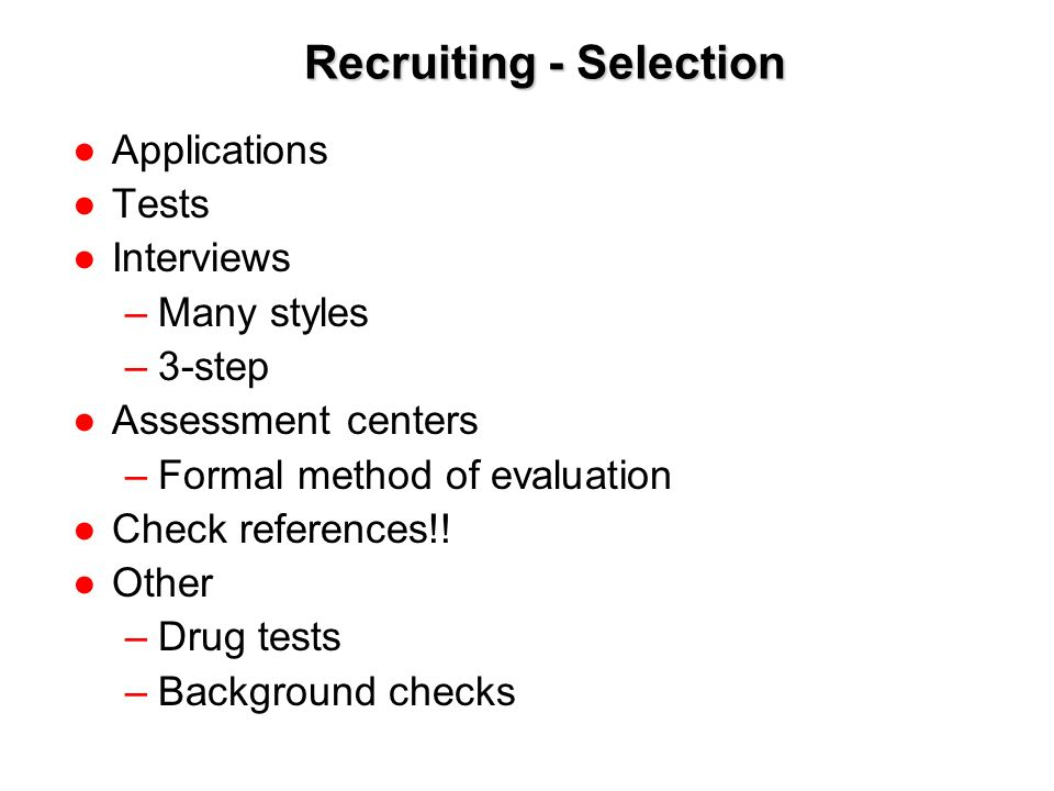 1-8 Recruiting - Selection ●Applications ●Tests ●Interviews –Many styles –3-step ●Assessment centers –Formal method of evaluation ●Check references!.