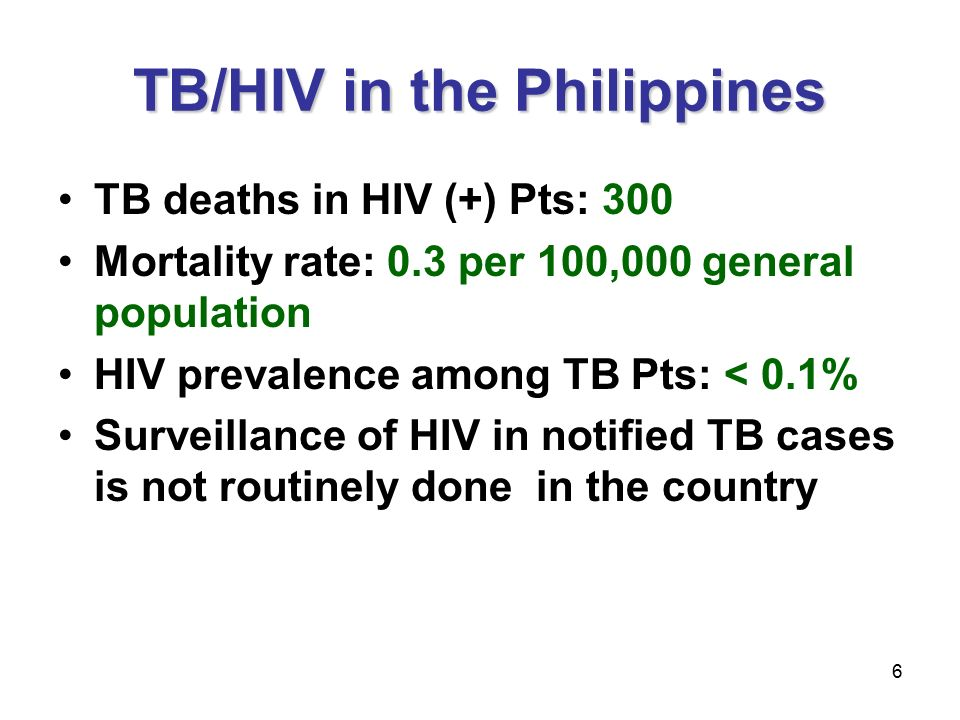 6 TB/HIV in the Philippines TB deaths in HIV (+) Pts: 300 Mortality rate: 0.3 per 100,000 general population HIV prevalence among TB Pts: < 0.1% Surveillance of HIV in notified TB cases is not routinely done in the country