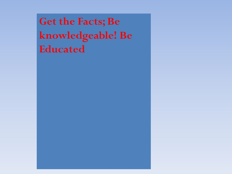 Get the Facts; Be knowledgeable! Be Educated