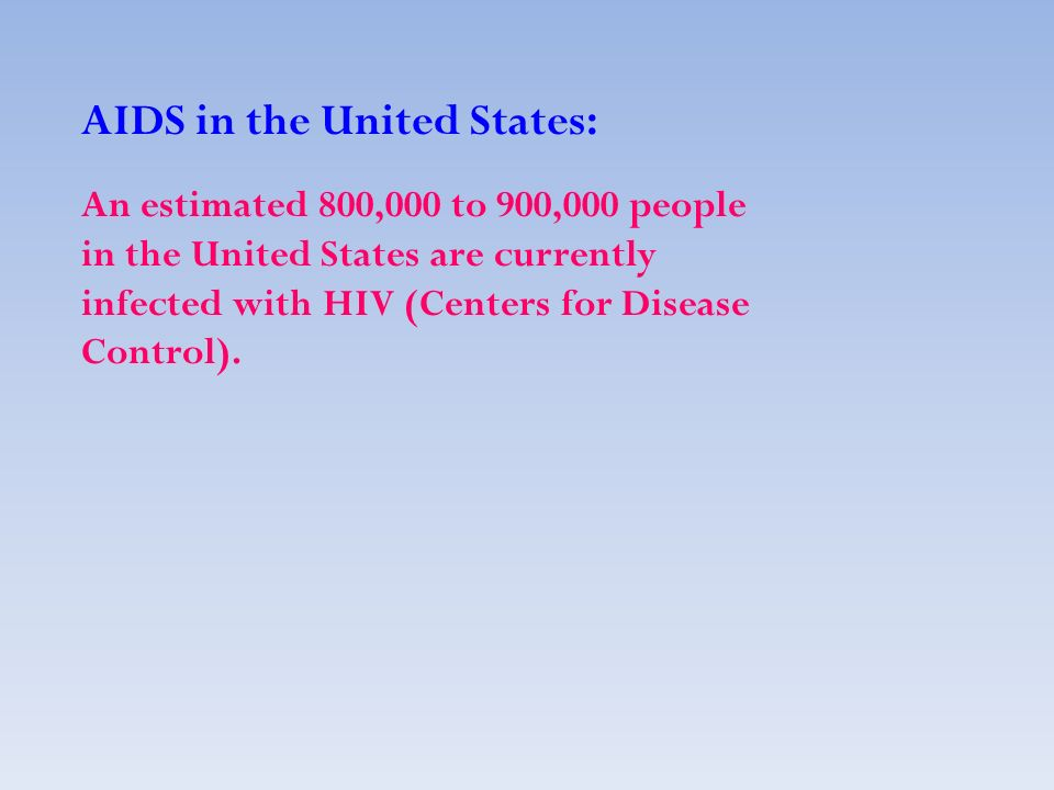 AIDS in the United States: An estimated 800,000 to 900,000 people in the United States are currently infected with HIV (Centers for Disease Control).