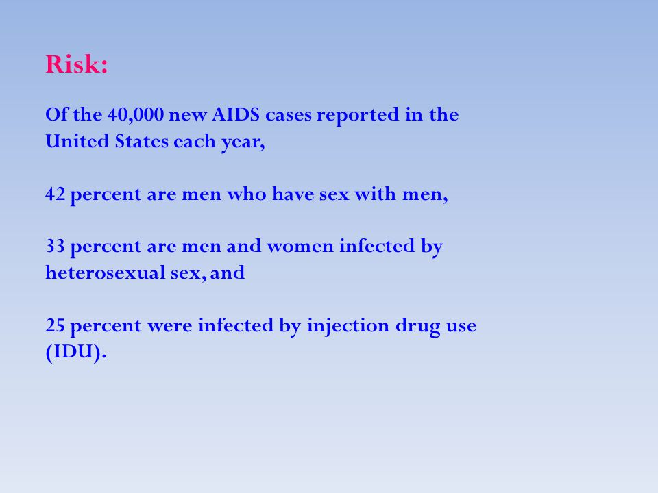 Risk: Of the 40,000 new AIDS cases reported in the United States each year, 42 percent are men who have sex with men, 33 percent are men and women infected by heterosexual sex, and 25 percent were infected by injection drug use (IDU).