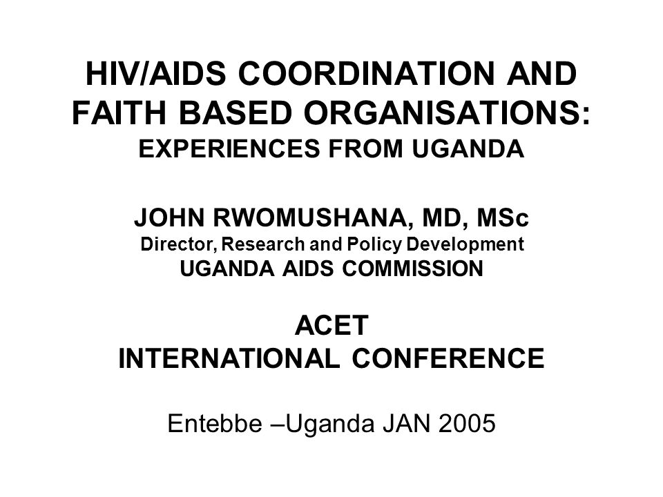 HIV/AIDS COORDINATION AND FAITH BASED ORGANISATIONS: EXPERIENCES FROM UGANDA JOHN RWOMUSHANA, MD, MSc Director, Research and Policy Development UGANDA AIDS COMMISSION ACET INTERNATIONAL CONFERENCE Entebbe –Uganda JAN 2005