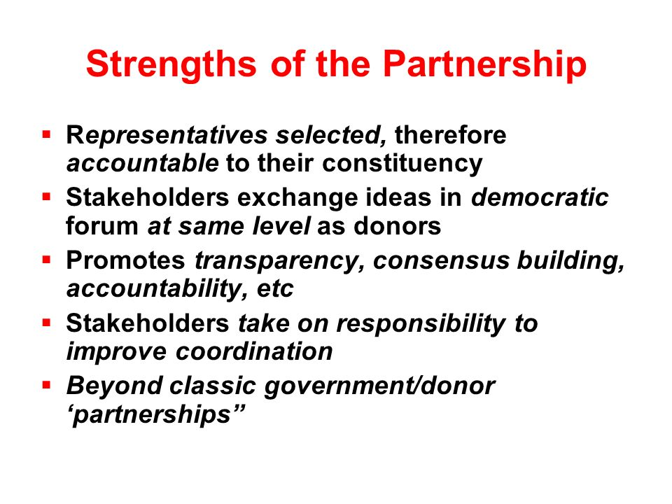 Strengths of the Partnership  Representatives selected, therefore accountable to their constituency  Stakeholders exchange ideas in democratic forum at same level as donors  Promotes transparency, consensus building, accountability, etc  Stakeholders take on responsibility to improve coordination  Beyond classic government/donor 'partnerships