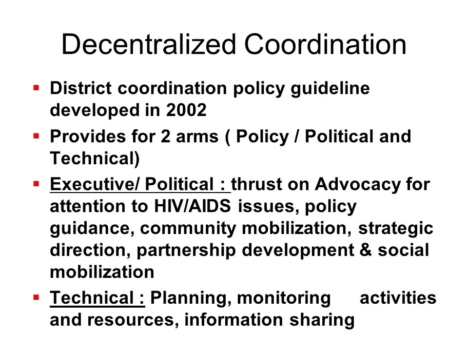 Decentralized Coordination  District coordination policy guideline developed in 2002  Provides for 2 arms ( Policy / Political and Technical)  Executive/ Political : thrust on Advocacy for attention to HIV/AIDS issues, policy guidance, community mobilization, strategic direction, partnership development & social mobilization  Technical : Planning, monitoring activities and resources, information sharing