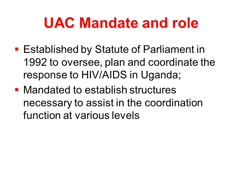 UAC Mandate and role  Established by Statute of Parliament in 1992 to oversee, plan and coordinate the response to HIV/AIDS in Uganda;  Mandated to establish structures necessary to assist in the coordination function at various levels