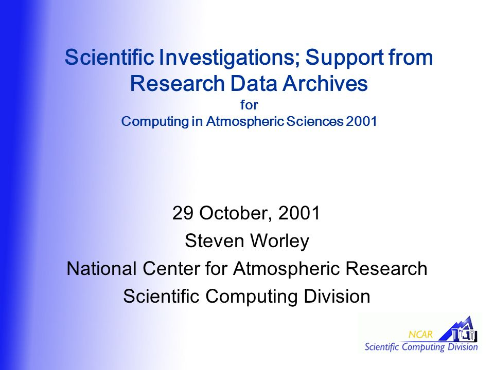 Scientific Investigations; Support from Research Data Archives for Computing in Atmospheric Sciences October, 2001 Steven Worley National Center for Atmospheric Research Scientific Computing Division