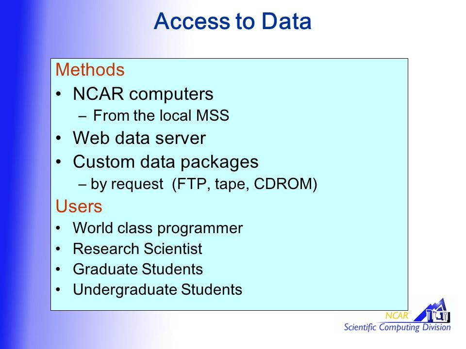 Access to Data Methods NCAR computers –From the local MSS Web data server Custom data packages – by request (FTP, tape, CDROM) Users World class programmer Research Scientist Graduate Students Undergraduate Students