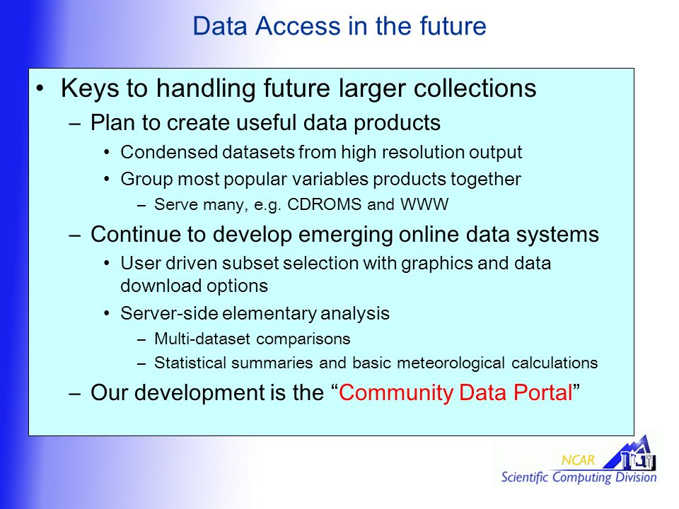 Data Access in the future Keys to handling future larger collections –Plan to create useful data products Condensed datasets from high resolution output Group most popular variables products together –Serve many, e.g.