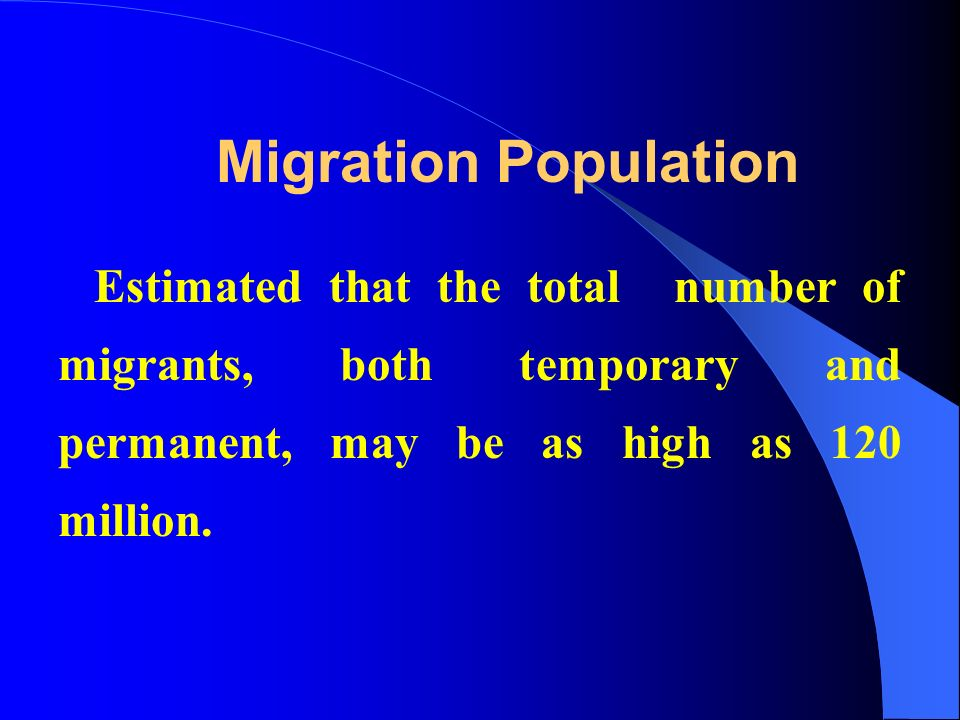 Migration Population Estimated that the total number of migrants, both temporary and permanent, may be as high as 120 million.