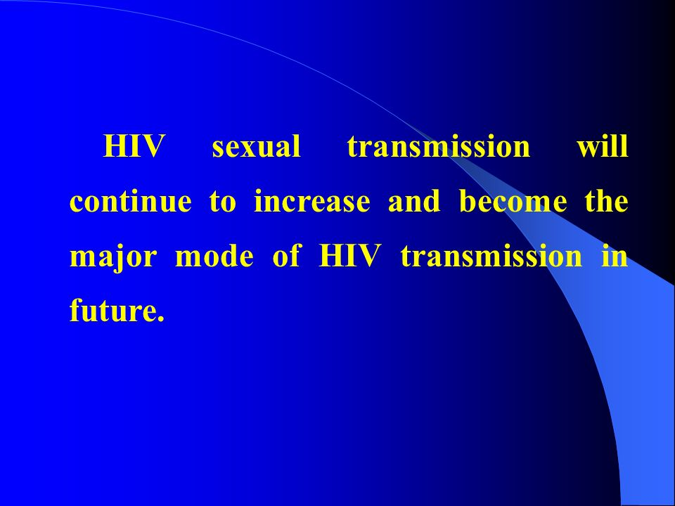 HIV sexual transmission will continue to increase and become the major mode of HIV transmission in future.