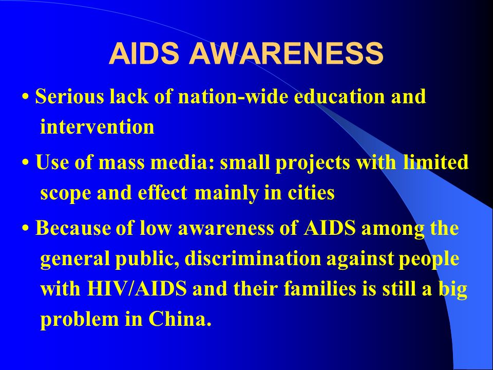 AIDS AWARENESS Serious lack of nation-wide education and intervention Use of mass media: small projects with limited scope and effect mainly in cities Because of low awareness of AIDS among the general public, discrimination against people with HIV/AIDS and their families is still a big problem in China.