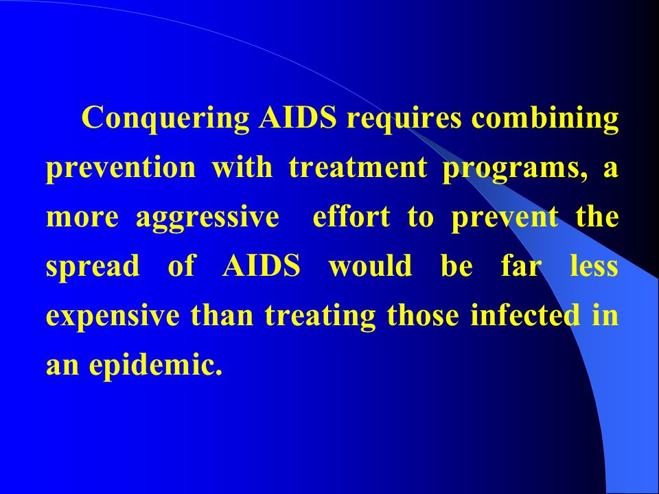 Conquering AIDS requires combining prevention with treatment programs, a more aggressive effort to prevent the spread of AIDS would be far less expensive than treating those infected in an epidemic.