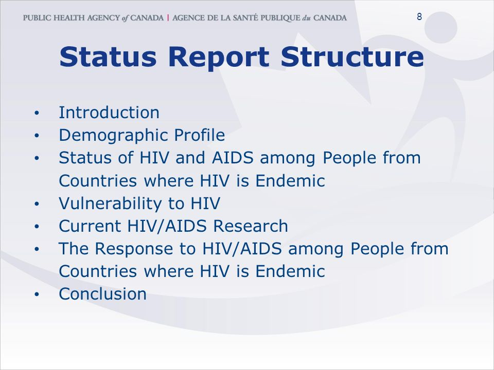 8 8 Status Report Structure Introduction Demographic Profile Status of HIV and AIDS among People from Countries where HIV is Endemic Vulnerability to HIV Current HIV/AIDS Research The Response to HIV/AIDS among People from Countries where HIV is Endemic Conclusion