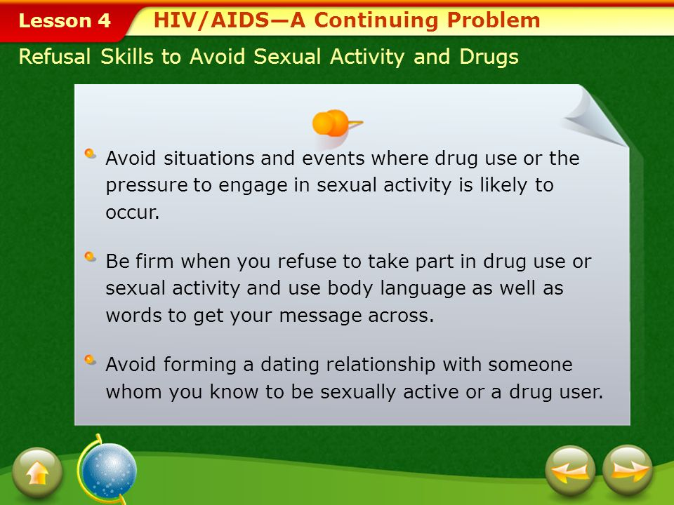 Lesson 4 HIV/AIDS—A Continuing Problem Abstinence and HIV/AIDS During your teen years, you may feel pressure to experiment with new behaviors, such as engaging in sexual activity or using drugs.