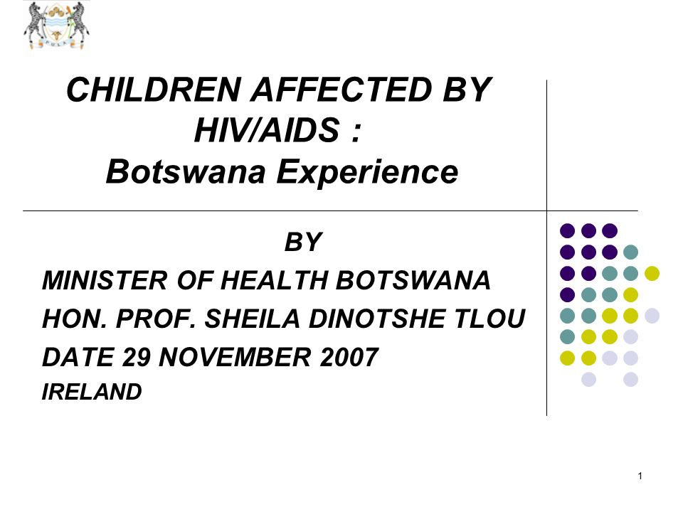 1 CHILDREN AFFECTED BY HIV/AIDS : Botswana Experience BY MINISTER OF HEALTH BOTSWANA HON.