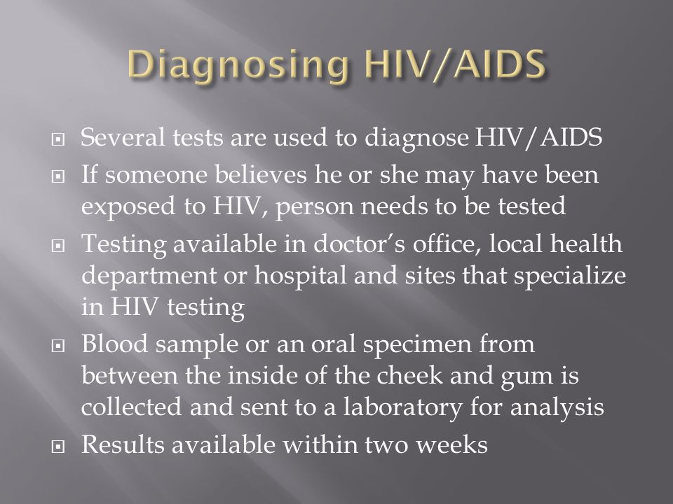  Several tests are used to diagnose HIV/AIDS  If someone believes he or she may have been exposed to HIV, person needs to be tested  Testing available in doctor's office, local health department or hospital and sites that specialize in HIV testing  Blood sample or an oral specimen from between the inside of the cheek and gum is collected and sent to a laboratory for analysis  Results available within two weeks