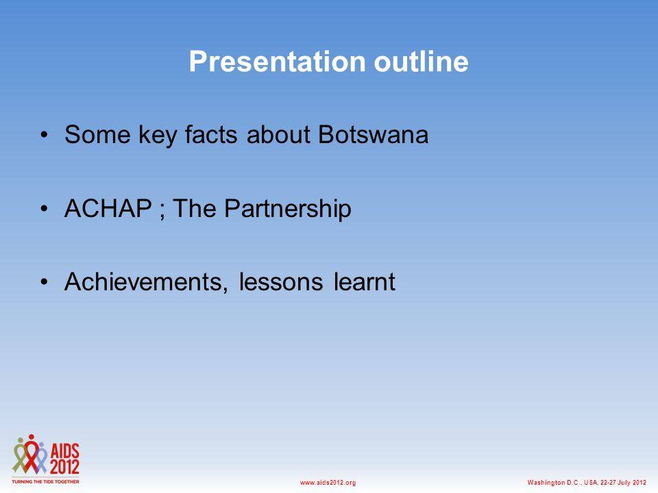 Washington D.C., USA, July 2012www.aids2012.org Presentation outline Some key facts about Botswana ACHAP ; The Partnership Achievements, lessons learnt