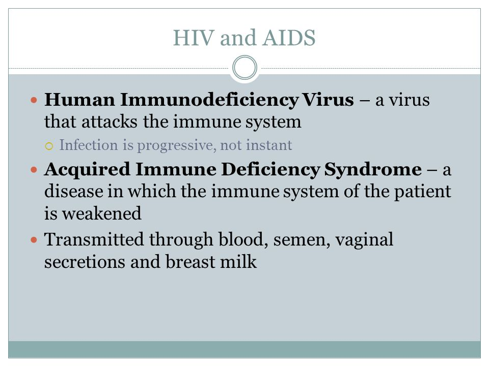 HIV and AIDS Human Immunodeficiency Virus – a virus that attacks the immune system  Infection is progressive, not instant Acquired Immune Deficiency
