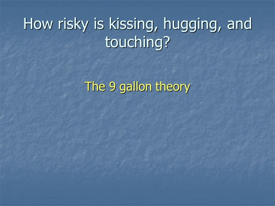 How risky is kissing, hugging, and touching The 9 gallon theory