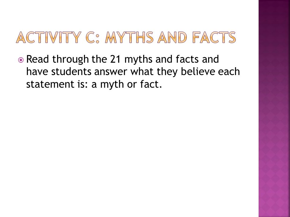  Read through the 21 myths and facts and have students answer what they believe each statement is: a myth or fact.