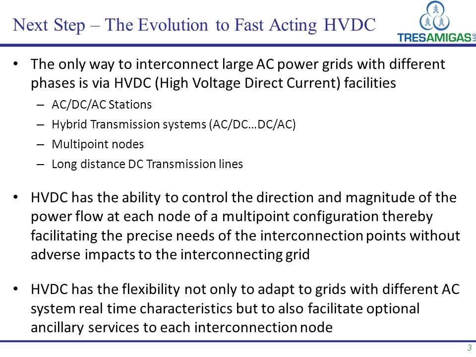 3 Next Step – The Evolution to Fast Acting HVDC The only way to interconnect large AC power grids with different phases is via HVDC (High Voltage Direct Current) facilities – AC/DC/AC Stations – Hybrid Transmission systems (AC/DC…DC/AC) – Multipoint nodes – Long distance DC Transmission lines HVDC has the ability to control the direction and magnitude of the power flow at each node of a multipoint configuration thereby facilitating the precise needs of the interconnection points without adverse impacts to the interconnecting grid HVDC has the flexibility not only to adapt to grids with different AC system real time characteristics but to also facilitate optional ancillary services to each interconnection node