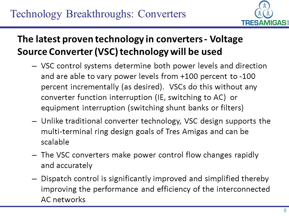 8 Technology Breakthroughs: Converters The latest proven technology in converters - Voltage Source Converter (VSC) technology will be used – VSC control systems determine both power levels and direction and are able to vary power levels from +100 percent to -100 percent incrementally (as desired).