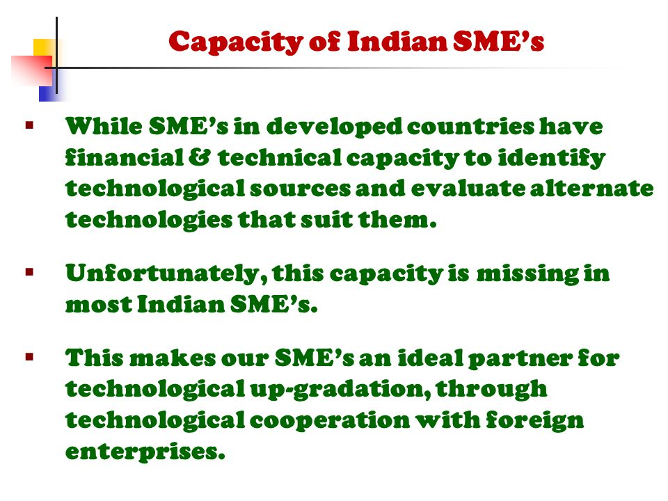  While SME's in developed countries have financial & technical capacity to identify technological sources and evaluate alternate technologies that suit them.