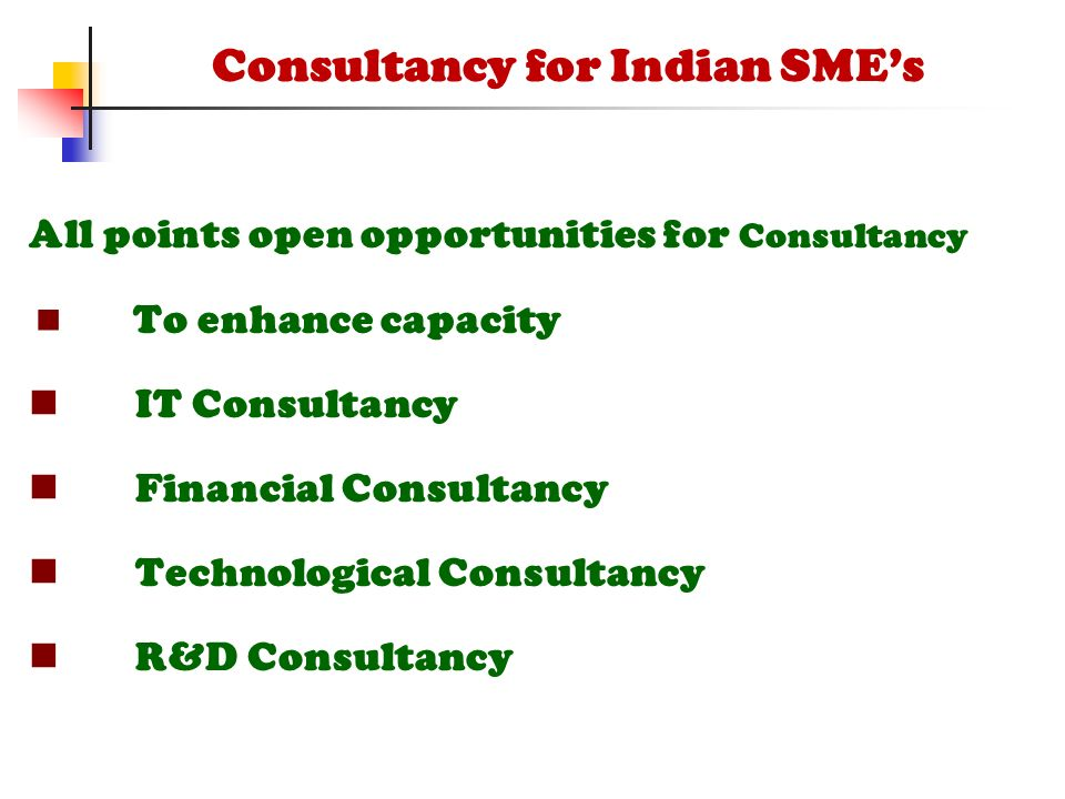 All points open opportunities for Consultancy To enhance capacity IT Consultancy Financial Consultancy Technological Consultancy R&D Consultancy Consultancy for Indian SME's