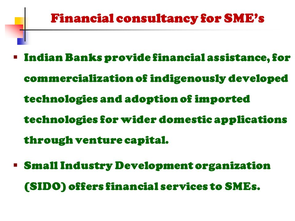  Indian Banks provide financial assistance, for commercialization of indigenously developed technologies and adoption of imported technologies for wider domestic applications through venture capital.