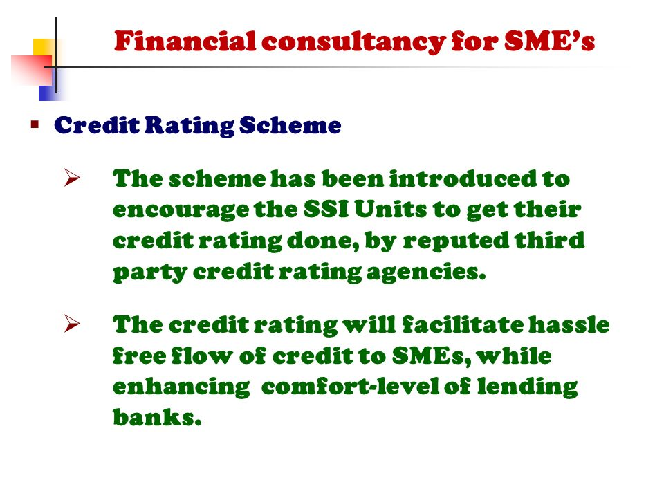  Credit Rating Scheme  The scheme has been introduced to encourage the SSI Units to get their credit rating done, by reputed third party credit rating agencies.