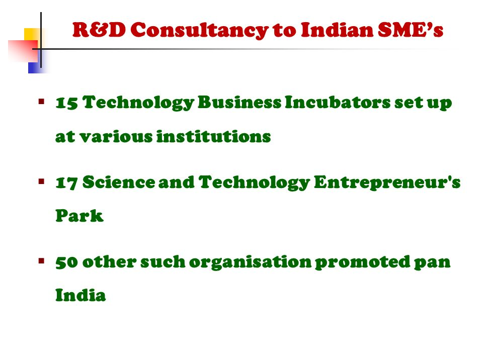  15 Technology Business Incubators set up at various institutions  17 Science and Technology Entrepreneur s Park  50 other such organisation promoted pan India R&D Consultancy to Indian SME's