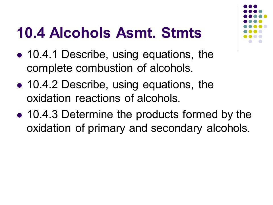 10.4 Alcohols Asmt. Stmts Describe, using equations, the complete combustion of alcohols.
