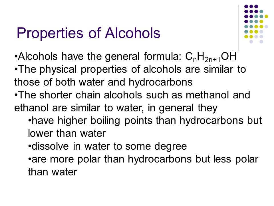 Alcohols have the general formula: C n H 2n+1 OH The physical properties of alcohols are similar to those of both water and hydrocarbons The shorter chain alcohols such as methanol and ethanol are similar to water, in general they have higher boiling points than hydrocarbons but lower than water dissolve in water to some degree are more polar than hydrocarbons but less polar than water Properties of Alcohols