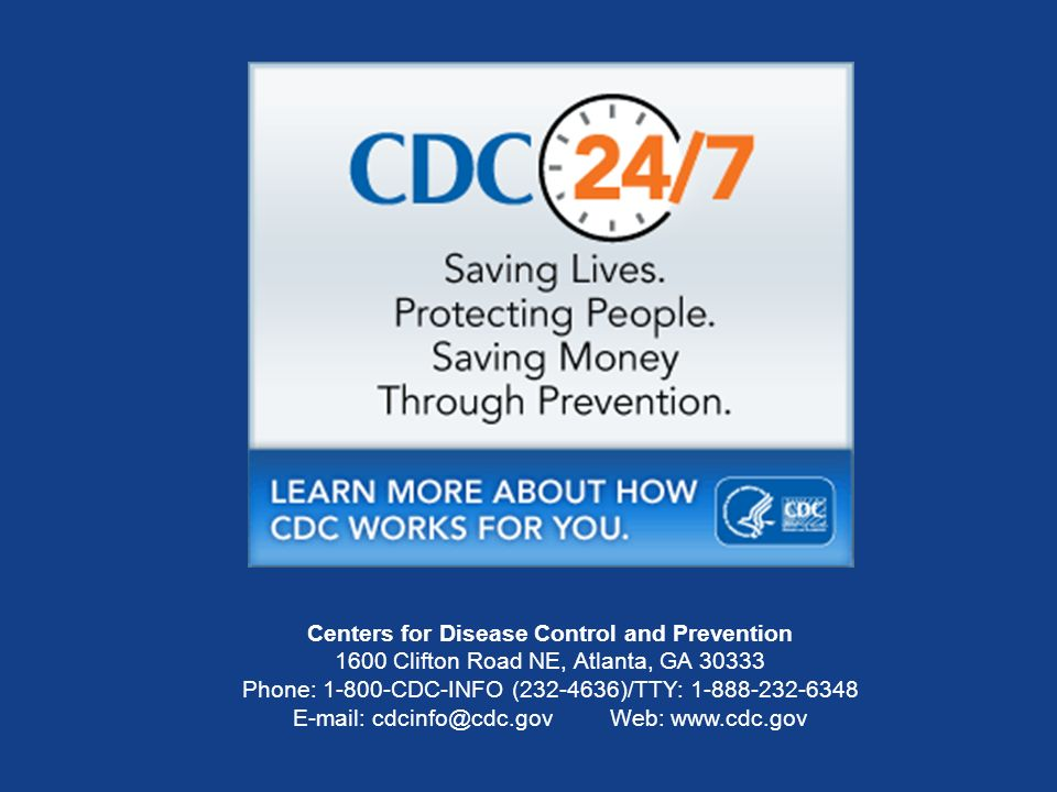 Centers for Disease Control and Prevention 1600 Clifton Road NE, Atlanta, GA Phone: CDC-INFO ( )/TTY: Web: