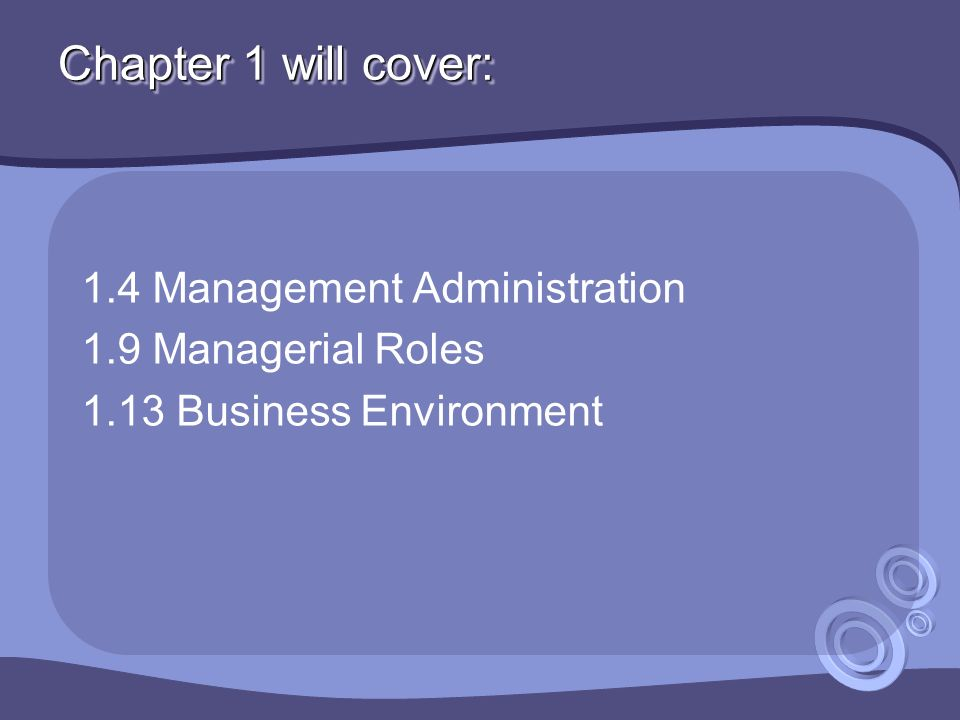 Chapter 1 will cover: 1.4 Management Administration 1.9 Managerial Roles 1.13 Business Environment