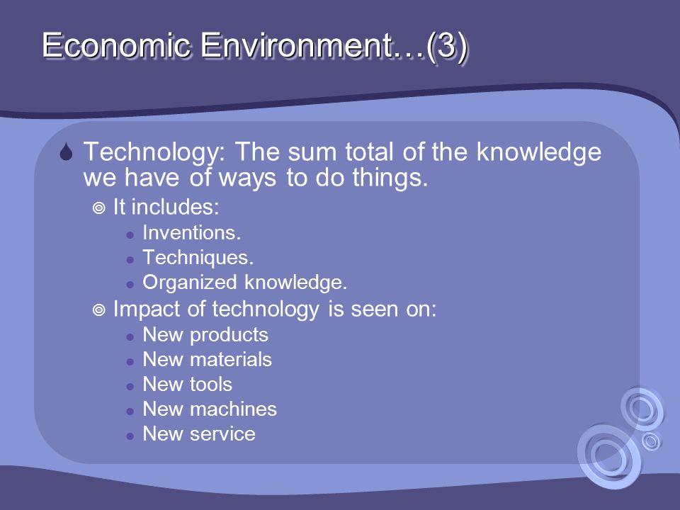 Economic Environment…(3)  Technology: The sum total of the knowledge we have of ways to do things.