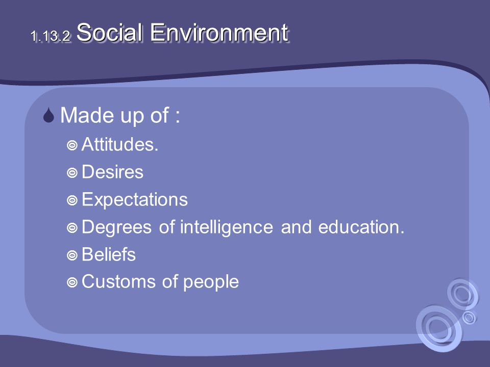 1.13.2 Social Environment  Made up of :  Attitudes.  Desires  Expectations  Degrees of intelligence and education.  Beliefs  Customs of people