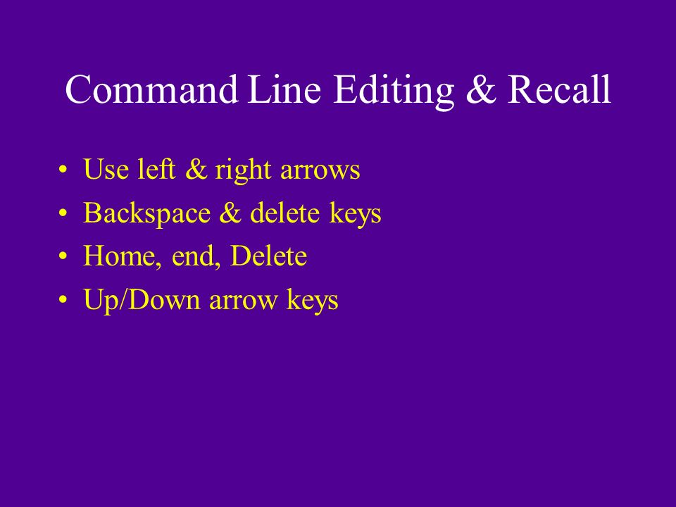 Command Line Editing & Recall Use left & right arrows Backspace & delete keys Home, end, Delete Up/Down arrow keys