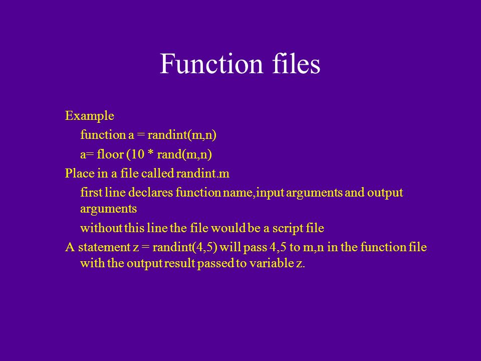 Function files Example function a = randint(m,n) a= floor (10 * rand(m,n) Place in a file called randint.m first line declares function name,input arguments and output arguments without this line the file would be a script file A statement z = randint(4,5) will pass 4,5 to m,n in the function file with the output result passed to variable z.