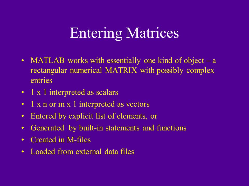 Entering Matrices MATLAB works with essentially one kind of object – a rectangular numerical MATRIX with possibly complex entries 1 x 1 interpreted as scalars 1 x n or m x 1 interpreted as vectors Entered by explicit list of elements, or Generated by built-in statements and functions Created in M-files Loaded from external data files