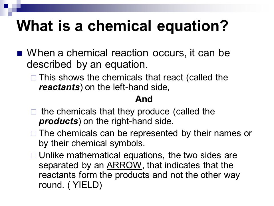 What is a chemical equation. When a chemical reaction occurs, it can be described by an equation.