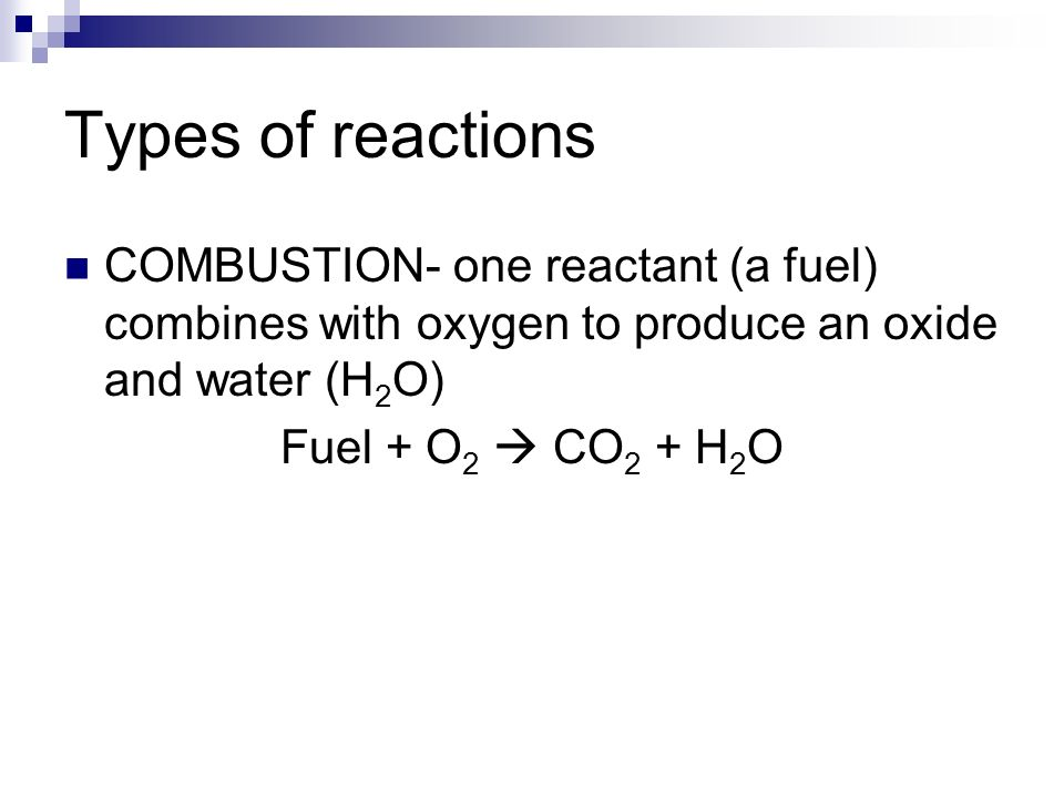 Types of reactions COMBUSTION- one reactant (a fuel) combines with oxygen to produce an oxide and water (H 2 O) Fuel + O 2  CO 2 + H 2 O