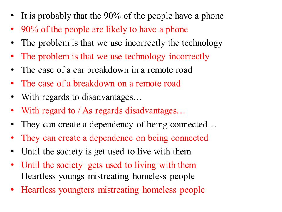 It is probably that the 90% of the people have a phone 90% of the people are likely to have a phone The problem is that we use incorrectly the technology The problem is that we use technology incorrectly The case of a car breakdown in a remote road The case of a breakdown on a remote road With regards to disadvantages… With regard to / As regards disadvantages… They can create a dependency of being connected… They can create a dependence on being connected Until the society is get used to live with them Until the society gets used to living with them Heartless youngs mistreating homeless people Heartless youngters mistreating homeless people