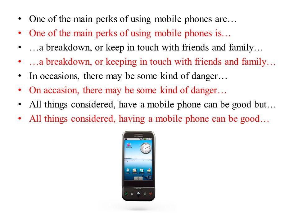 One of the main perks of using mobile phones are… One of the main perks of using mobile phones is… …a breakdown, or keep in touch with friends and family… …a breakdown, or keeping in touch with friends and family… In occasions, there may be some kind of danger… On accasion, there may be some kind of danger… All things considered, have a mobile phone can be good but… All things considered, having a mobile phone can be good…