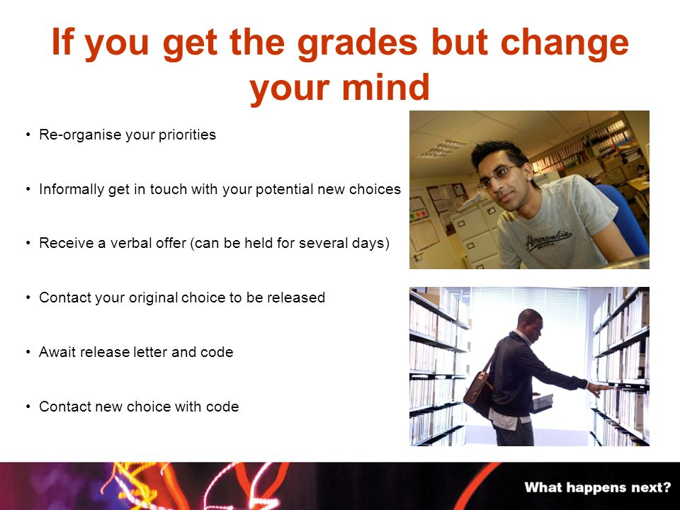 If you get the grades but change your mind Re-organise your priorities Informally get in touch with your potential new choices Receive a verbal offer (can be held for several days) Contact your original choice to be released Await release letter and code Contact new choice with code
