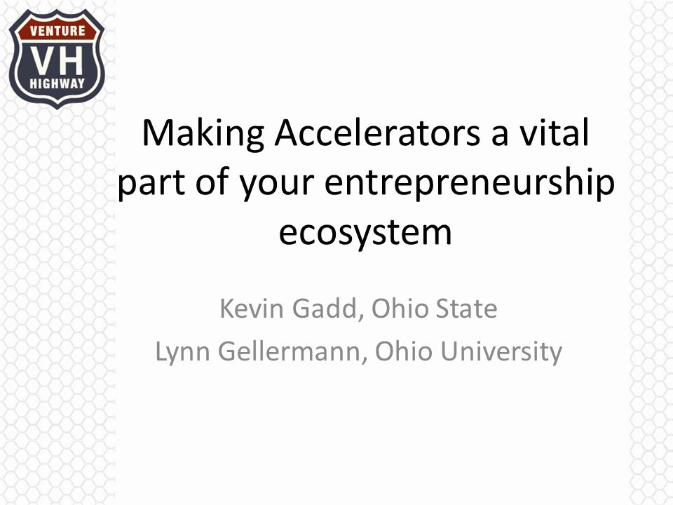 Making Accelerators a vital part of your entrepreneurship ecosystem Kevin Gadd, Ohio State Lynn Gellermann, Ohio University