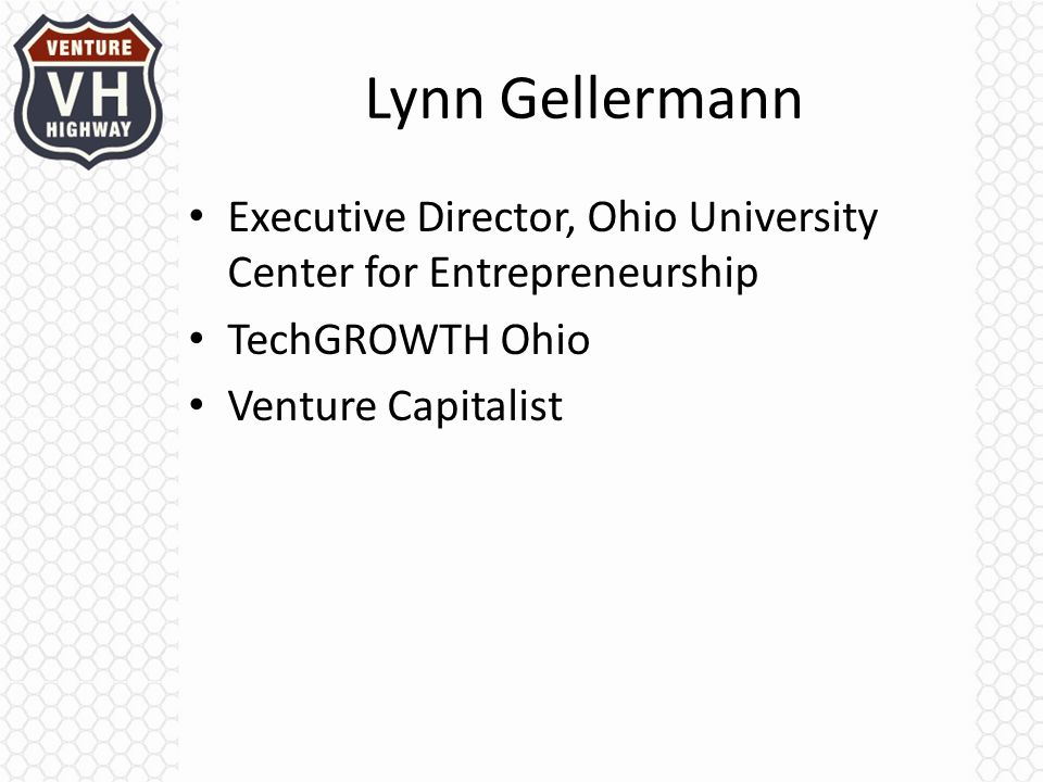 Lynn Gellermann Executive Director, Ohio University Center for Entrepreneurship TechGROWTH Ohio Venture Capitalist