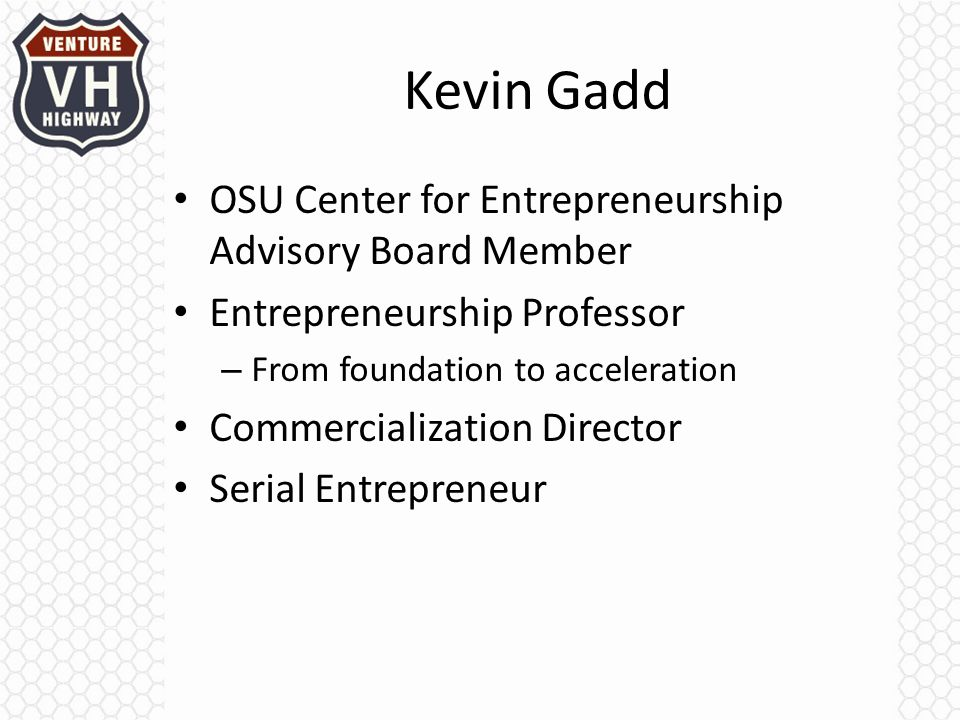 Kevin Gadd OSU Center for Entrepreneurship Advisory Board Member Entrepreneurship Professor – From foundation to acceleration Commercialization Director Serial Entrepreneur