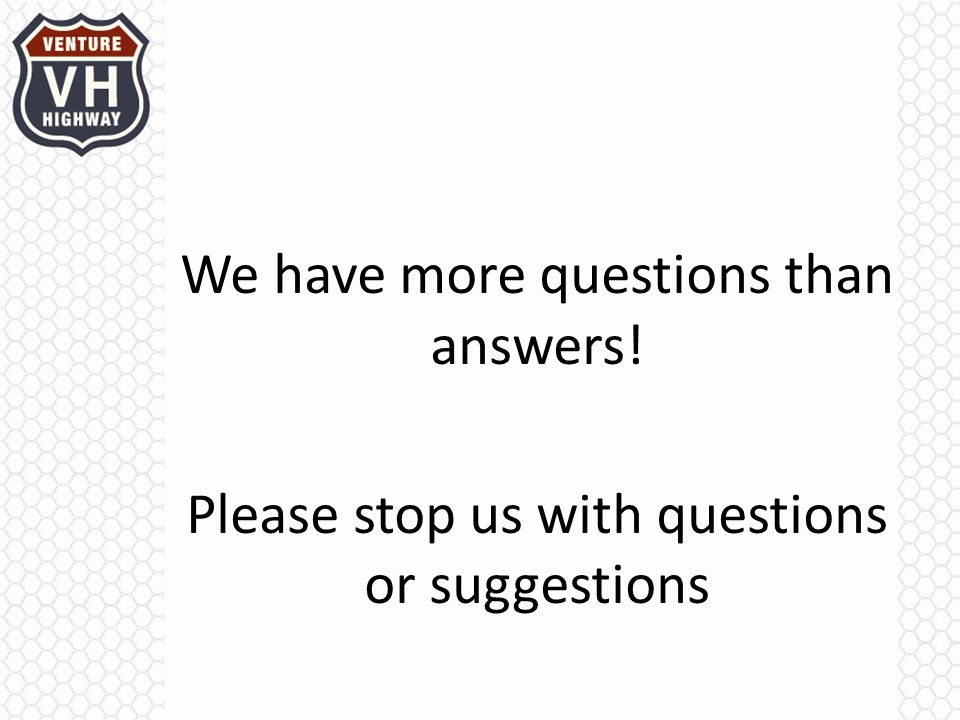 We have more questions than answers! Please stop us with questions or suggestions
